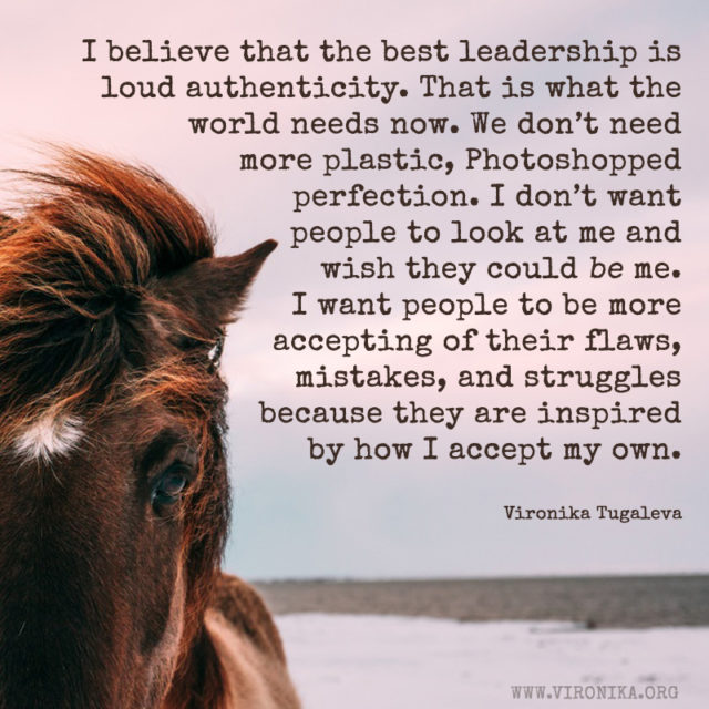 I believe that the best leadership is loud authenticity. That is what the world needs now. We don't need more plastic, Photoshopped perfection. I don't want people to look at me and wish they could be me. I want people to be more accepting of their flaws, mistakes, and struggles because they are inspired by how I accept my own. Quote by Vironika Tugaleva.