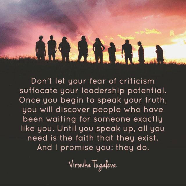 Don't let your fear of criticism suffocate your leadership potential. Once you begin to speak your truth, you will discover people who have been waiting for someone exactly like you. Until you speak up, all you need is the faith that they exist. And I promise you: they do. Quote by Vironika Tugaleva.
