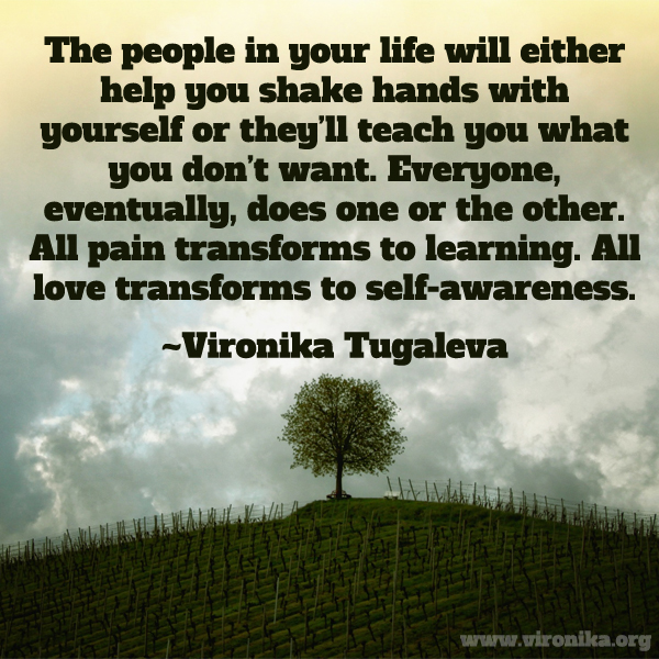 The people in your life will either help you shake hands with yourself or they'll teach you what you don't want. Everyone, eventually, does one or the other. All pain transforms to learning. All love transforms to self-awareness. Quote by Vironika Tugaleva.