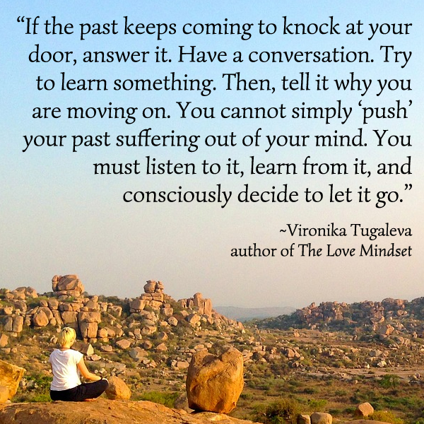 If the past keeps coming to knock at your door, answer it. Have a conversation. Try to learn something. Then, tell it why you are moving on. You cannot simply 'push' your past suffering out of your mind. You must listen to it, learn from it, and consciously decide to let it go. Quote by Vironika Tugaleva.
