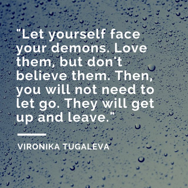 Let yourself face your demons. Love them, but don't believe them. Then, you will not need to let go. They will get up and leave. Quote by Vironika Tugaleva.