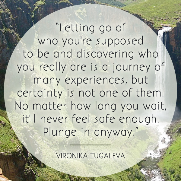 Letting go of who you're supposed to be and discovering who you really are is a journey of many experiences, but certainty is not one of them. No matter how long you wait, it'll never feel safe enough. Plunge in anyway. Quote by Vironika Tugaleva.