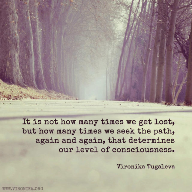 It is not how many times we get lost, but how many times we seek the path, again and again, that determines our level of consciousness. Quote by Vironika Tugaleva.