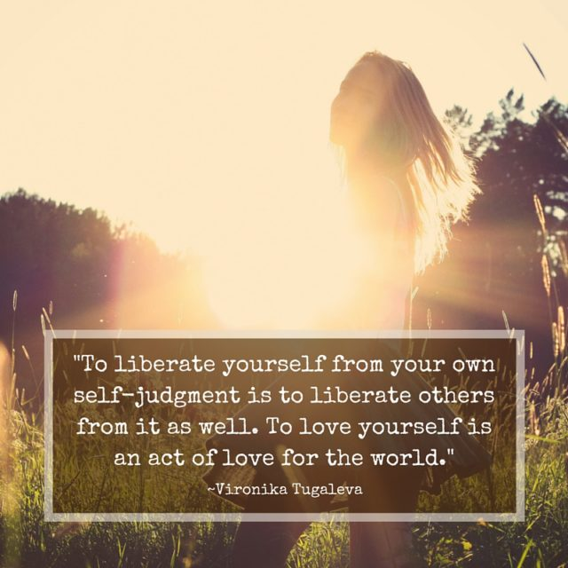 To liberate yourself from your own self-judgment is to liberate others from it as well. To love yourself is an act of love for the world. Quote by Vironika Tugaleva.