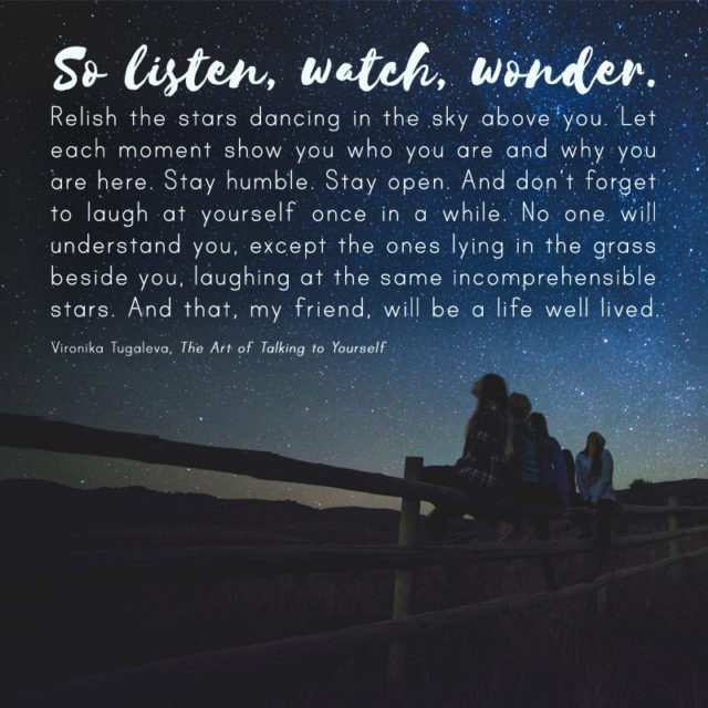 So listen, watch, wonder. Relish the stars dancing in the sky above you. Let each moment show you who you are and why you are here. Stay humble. Stay open. And don't forget to laugh at yourself once in a while. No one will understand you, except the ones lying in the grass beside you, laughing at the same incomprehensible stars. And that, my friend, will be a life well lived. Quote by Vironika Tugaleva from her book The Art of Talking to Yourself.