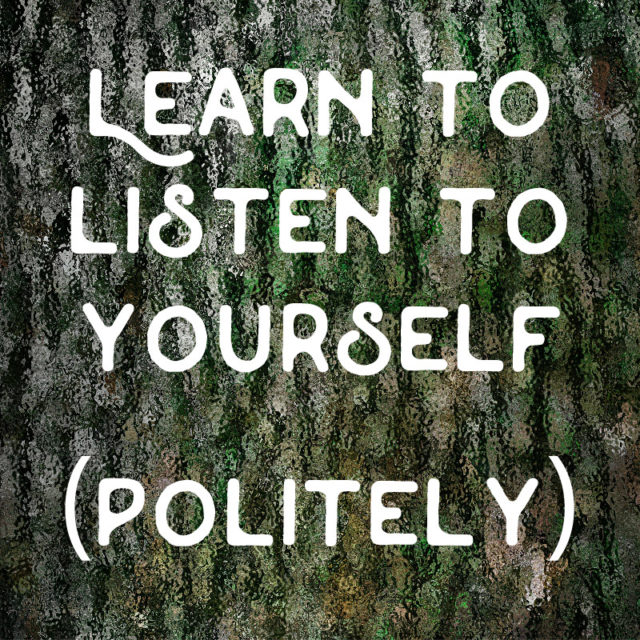 """Learn to listen to yourself (politely)."" ~Vironika Tugaleva"