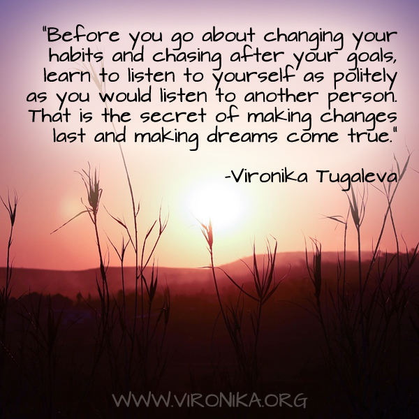 Before you go about changing your habits and chasing after your goals, learn to listen to yourself as politely as you would listen to another person. That is the secret of making changes last and making dreams come true. Quote by Vironika Tugaleva.