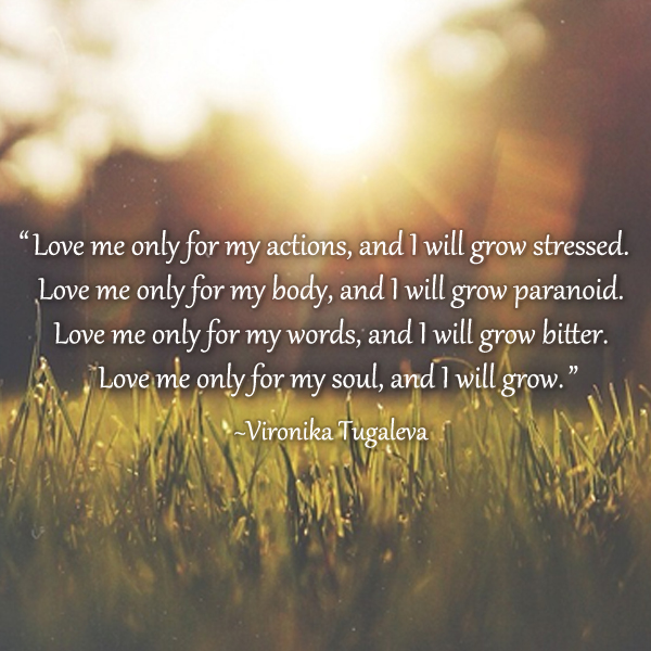 Love me only for my actions, and I will grow stressed. Love me only for my body, and I will grow paranoid. Love me only for my words, and I will grow bitter. Love me only for my soul, and I will grow. Poem by Vironika Tugaleva.