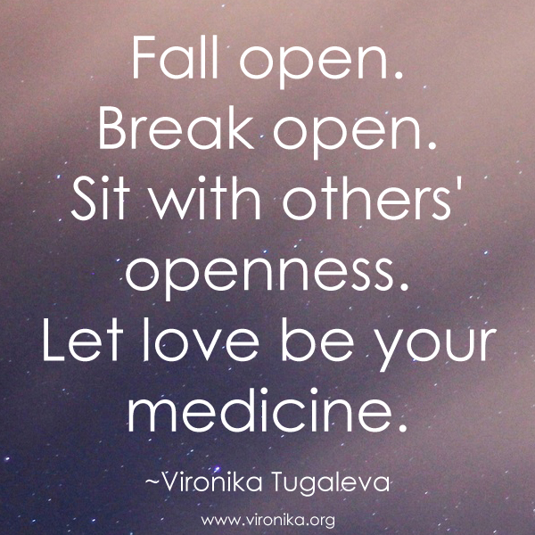 Fall open. Break open. Sit with others' openness. Let love be your medicine. Quote by Vironika Tugaleva.