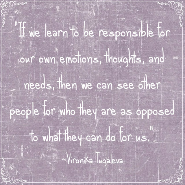 If we learn to be responsible for our own emotions, thoughts, and needs, then we can see other people for who they are as opposed to what they can do for us. Quote by Vironika Tugaleva.