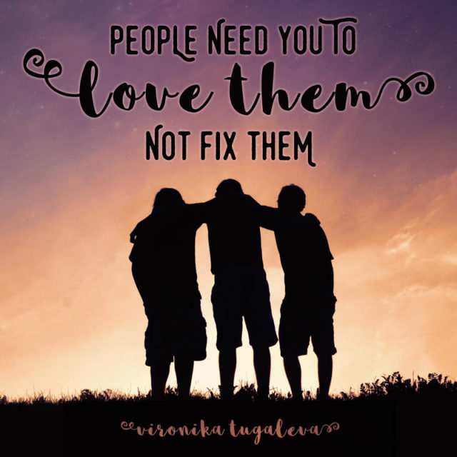 """""""People need you to love them, not fix them."""" ~Vironika Tugaleva"""