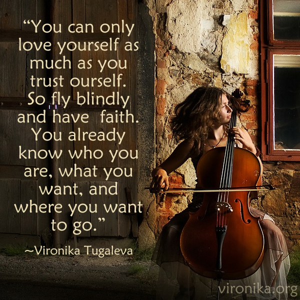 You can only love yourself as much as you trust yourself. So fly blindly and have faith. You already know who you are, what you want, and where you want to go. Quote by Vironika Tugaleva.