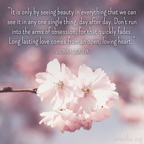 It is only by seeing beauty in everything that we can see it in any one single thing, day after day. Don't run into the arms of obsession, for that quickly fades. Long lasting love comes from an open, loving heart. Quote by Vironika Tugaleva.