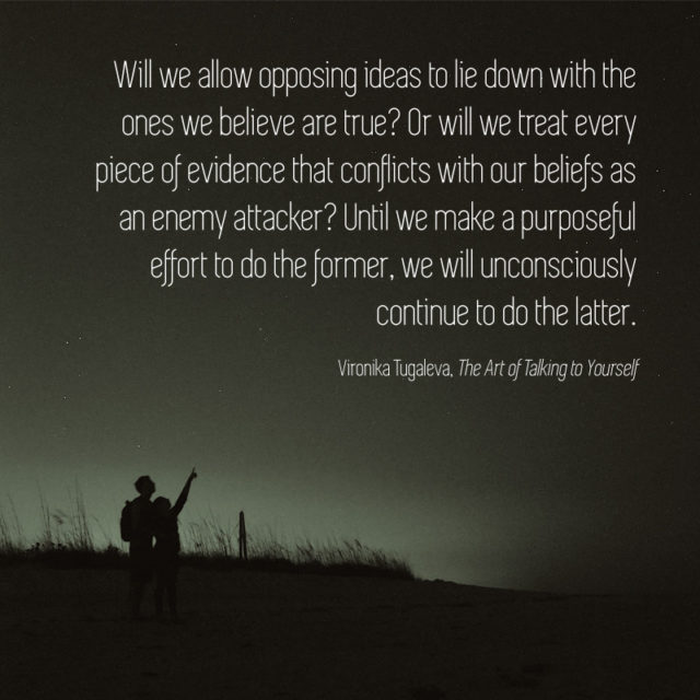 Will we allow opposing ideas to lie down with the ones we believe are true? Or will we treat every piece of evidence that conflicts with our beliefs as an enemy attacker? Until we make a purposeful effort to do the former, we will unconsciously continue to do the latter. Quote by Vironika Tugaleva from her book The Art of Talking to Yourself.