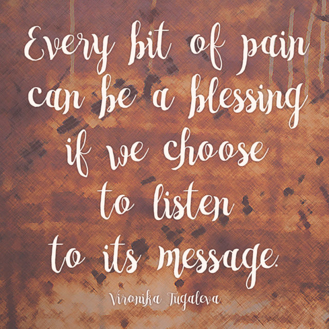 """""""Every bit of pain can be a blessing if we choose to listen to its message."""" ~Vironika Tugaleva"""