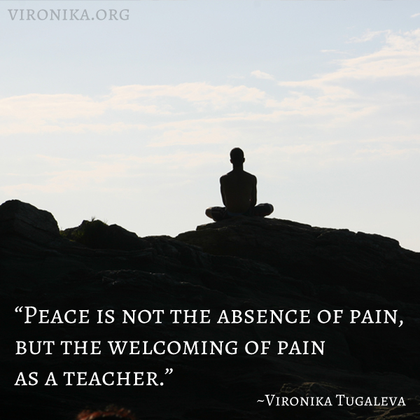 Peace is not the absence of pain, but the welcoming of pain as a teacher. Quote by Vironika Tugaleva.