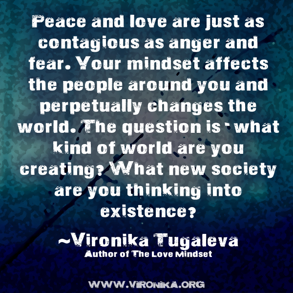 Peace and love are just as contagious as anger and fear. Your mindset affects the people around you and perpetually changes the world. The question is - what kind of world are you creating? What new society are you thinking into existence? Quote by Vironika Tugaleva.