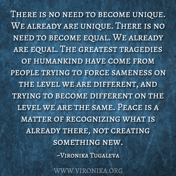There is no need to become unique. We already are unique. There is no need to become equal. We already are equal. The greatest tragedies of humankind have come from people trying to force sameness on the level we are different, and trying to become different on the level we are the same. Peace is a matter of recognizing what is already there, not creating something new. Quote by Vironika Tugaleva.