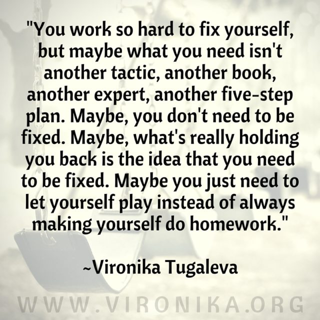 You work so hard to fix yourself, but maybe what you need isn't another tactic, another book, another expert, another five-step plan. Maybe, you don't need to be fixed. Maybe what's really holding you back is the idea that you need to be fixed. Maybe you just need to let yourself play instead of always making yourself do homework. Quote by Vironika Tugaleva.