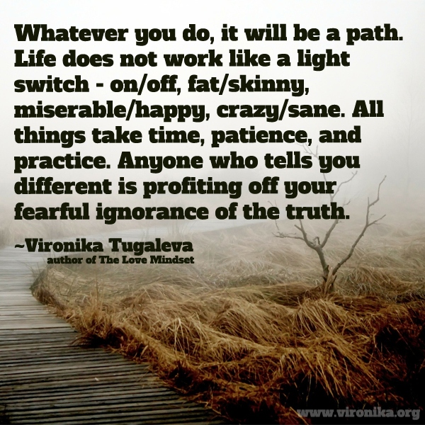 Whatever you do, it will be a path. Life does not work like a light switch - on/off, fat/skinny, miserable/happy, crazy/sane. All things take time, patience, and practice. Anyone who tells you different is profiting off your fearful ignorance of the truth. Quote by Vironika Tugaleva.