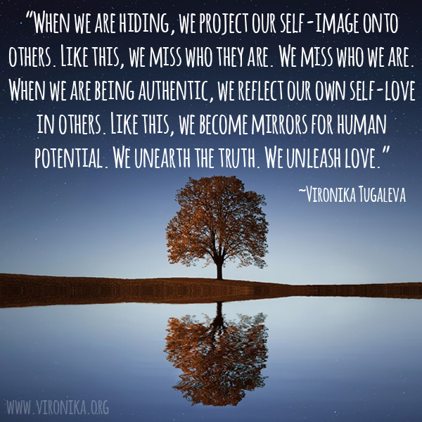 When we are hiding, we project our self-image onto others. Like this, we miss who they are. We miss who we are. When we are being authentic, we reflect our own self-love in others. Like this, we become mirrors for human potential. We unearth the truth. We unleash love. Quote by Vironika Tugaleva.