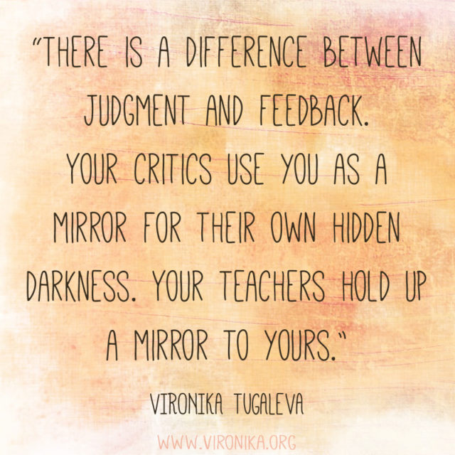 There is a difference between judgment and feedback. Your critics use you as a mirror for their own hidden darkness. Your teachers hold up a mirror to yours. Quote by Vironika Tugaleva.