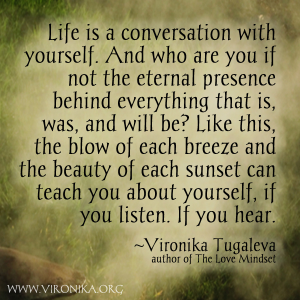 Life is a conversation with yourself. And who are you if not the eternal presence behind everything that is, was, and will be? Like this, the blow of each breeze and the beauty of each sunset can teach you about yourself, if you listen. If you hear. Quote by Vironika Tugaleva.