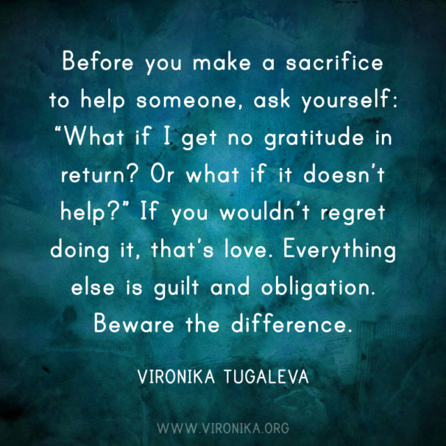 Before you make a sacrifice to help someone, ask yourself: What if I get no gratitude in return? Or what if it doesn't help? If you wouldn't regret doing it, that's love. Everything else is guilt and obligation. Beware the difference. Quote by Vironika Tugaleva.