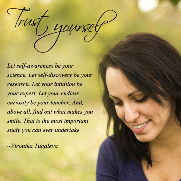 Let self-awareness be your science. Let self-discovery be your research. Let your intuition be your expert. Let your endless curiosity be your teacher. And, above all, find out what makes you smile. That is the most important study you can ever undertake. Quote by Vironika Tugaleva.