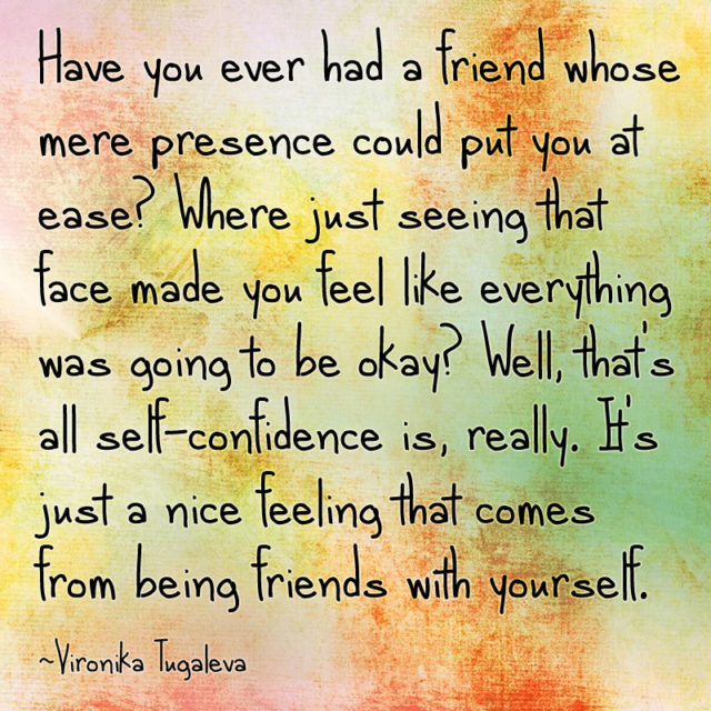 Have you ever had a friend whose mere presence could put you at ease? Where just seeing that face made you feel like everything was going to be okay? Well, that's all self-confidence is, really. It's just a nice feeling that comes from being friends with yourself. Quote by Vironika Tugaleva.