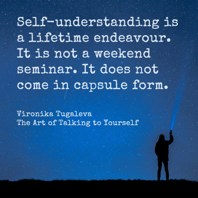 Self-understanding is a lifetime endeavour. It is not a weekend seminar. It does not come in capsule form. Quote by Vironika Tugaleva from her book The Art of Talking to Yourself.