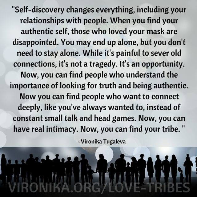 Image result for 'Self-discovery changes everything, including your relationships with people. When you find your authentic self, those who loved your mask are disappointed. you may end up alone, but you don't need to stay alone. While it's painful to sever old connections, it's not a tragedy. it's an opportunity. Now, you can find people who understand the importance of looking for truth and being authentic. Now you can find people who want to connect deeply, like you've always wanted to, instead of constant small talk and head games. Nw you can have real intimacy. Now you can find your tribe.'  ~ Veronica Tugaleva