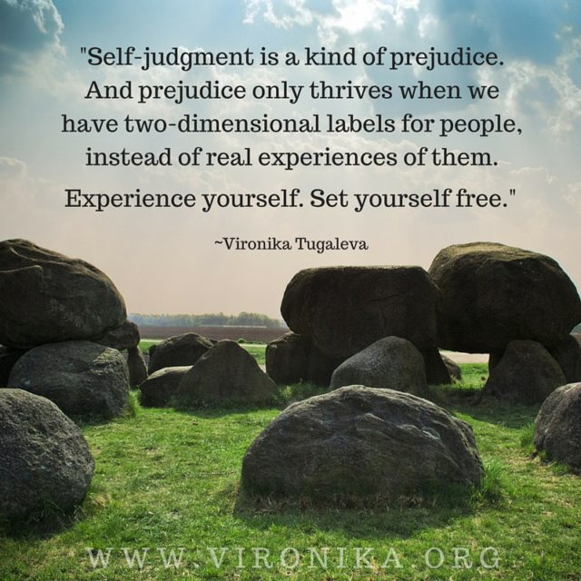 Self-judgment is a kind of prejudice. And prejudice only thrives when we have two-dimensional labels for people, instead of real experiences of them. Experience yourself. Set yourself free. Quote by Vironika Tugaleva.