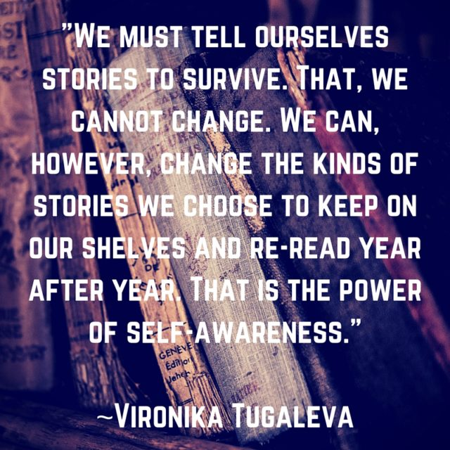 We must tell ourselves stories to survive. That, we cannot change. We can, however, change the kinds of stories we choose to keep on our shelves and re-read year after year. That is the power of self-awareness. Quote by Vironika Tugaleva.