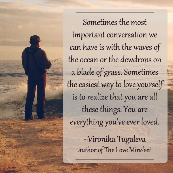 Sometimes the most important conversation we can have is with the waves of the ocean or the dewdrops on a blade of grass. Sometimes the easiest way to love yourself is to realize that you are all these things. You are everything you've ever loved. Quote by Vironika Tugaleva.