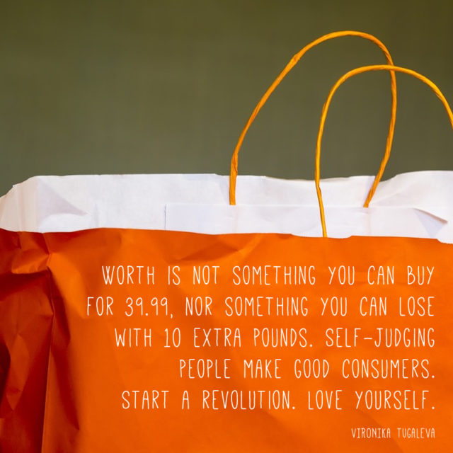 Worth is not something you can buy for 39.99, nor something you can lose with 10 extra pounds. Self-judging people make good consumers. Start a revolution. Love yourself. Quote by Vironika Tugaleva.