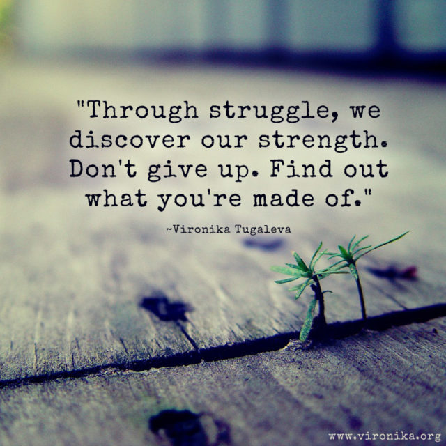 Through struggle, we discover our strength. Don't give up. Find out what you're made of. Quote by Vironika Tugaleva.
