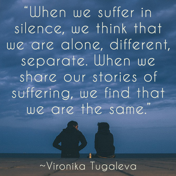 When we suffer in silence, we think that we are alone, different, separate. When we share our stories of suffering, we find that we are the same. Quote by Vironika Tugaleva.