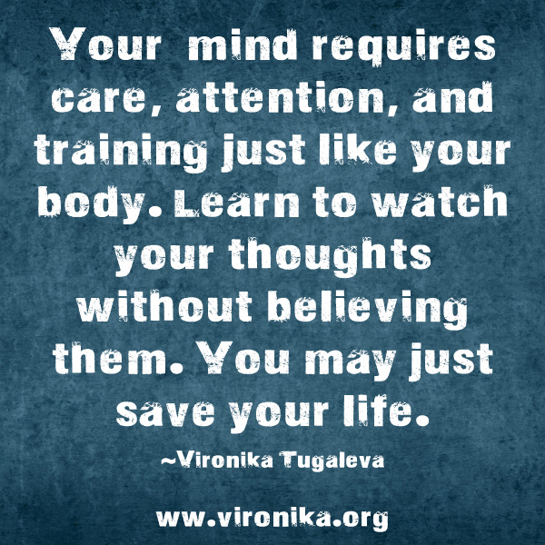 Your mind requires care, attention, and training, just like your body. Learn to watch your thoughts without believing them. You may just save your life. Quote by Vironika Tugaleva.