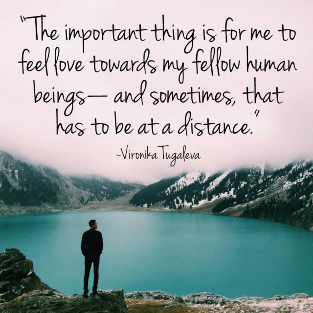 """""""The most important thing is for me to feel #love towards my fellow human beings—and sometimes, that has to be at a distance."""" ~Vironika Tugaleva"""