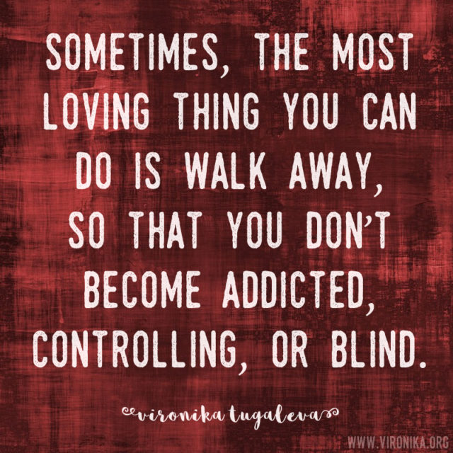 Sometimes, the most loving thing you can do is walk away, so that you don't become addicted, controlling, or blind. Quote by Vironika Tugaleva.