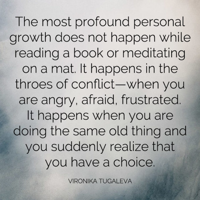 """""""The most profound personal growth does not happen while reading a book or meditating on a mat. It happens in the throes of conflict—when you are angry, afraid, frustrated. It happens when you are doing the same old thing and you suddenly realize that you have a choice."""" ~Vironika Tugaleva"""