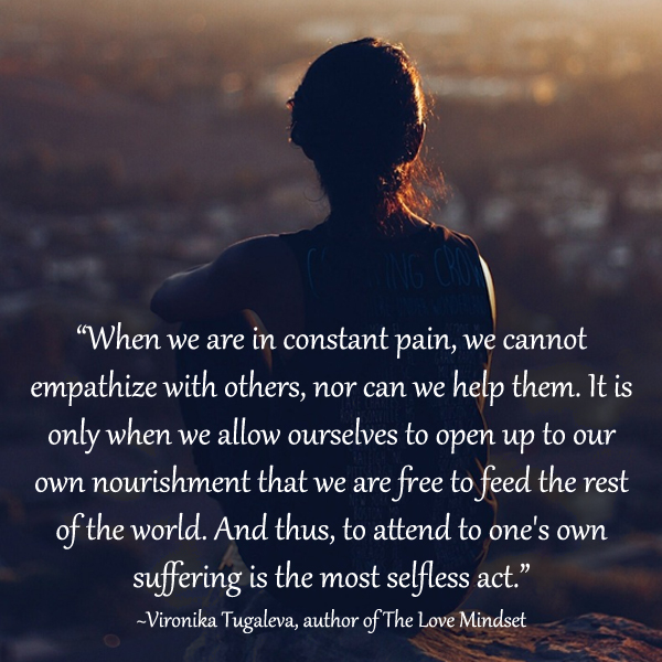 When we are in constant pain, we cannot empathize with others, nor can we help them. It is only when we allow ourselves to open up to our own nourishment that we are free to feed the rest of the world. And thus, to attend to one's own suffering is the most selfless act. Quote by Vironika Tugaleva.