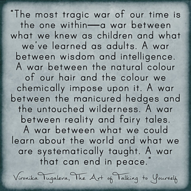 The most tragic war of our time is the one within. A war between what we knew as children and what we've learned as adults. A war between wisdom and intelligence. A war between the natural colour of our hair and the colour we chemically impose upon it. A war between the manicured hedges and the untouched wilderness. A war between reality and fairy tales. A war between what we could learn about the world and what we are systematically taught. A war that can end in peace. Quote by Vironika Tugaleva from her book The Art of Talking to Yourself.