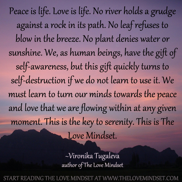Peace is life. Love is life. No river holds a grudge against a rock in its path. No leaf refuses to blow in the breeze. No plant denies water or sunshine. We, as human beings, have the gift of self-awareness, but this gift quickly turns to self-destruction if we do not learn to use it. We must learn to turn our minds towards the peace and love that we are flowing within at any given moment. This is the key to serenity. This is The Love Mindset. Quote by Vironika Tugaleva.