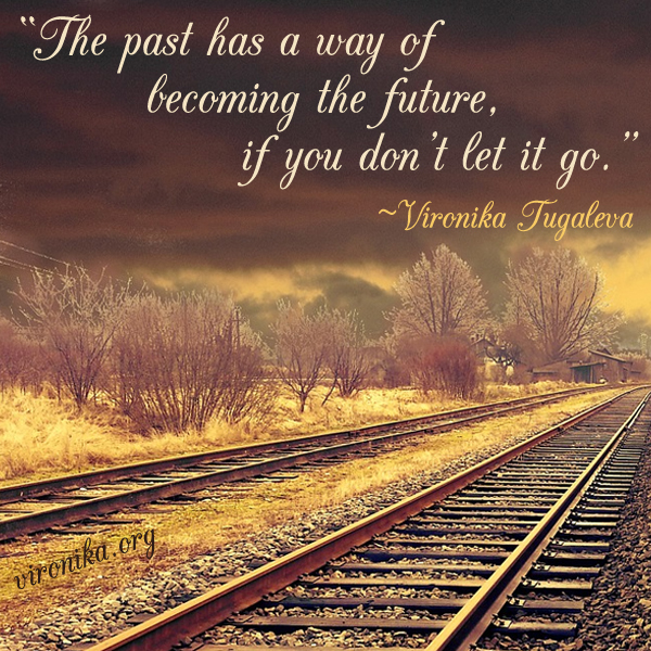 The past has a way of becoming the future, if you don't let it go. Quote by Vironika Tugaleva.