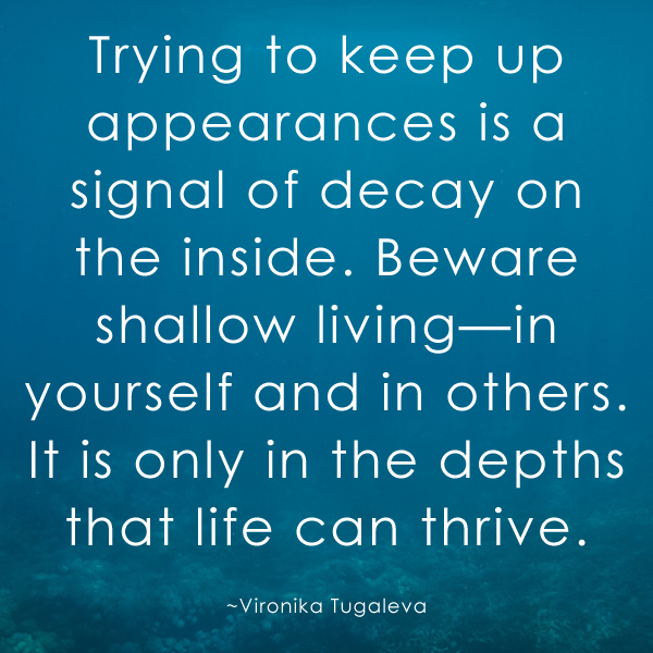 Trying to keep up appearances is a signal of decay on the inside. Beware shallow living—in yourself and in others. It is only in the depths that life can thrive. Quote by Vironika Tugaleva.