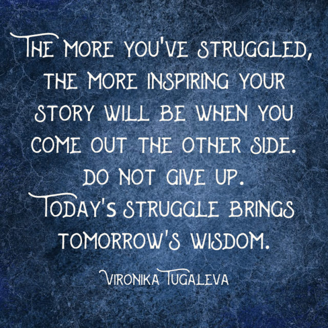 """""""The more you've struggled, the more inspiring your story will be when you come out the other side. Do not give up. Today's struggle brings tomorrow's wisdom."""" ~Vironika Tugaleva"""