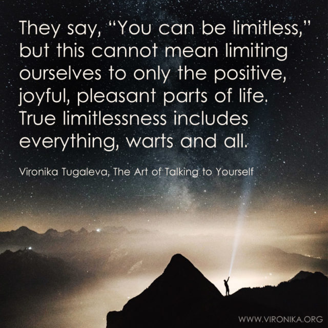 They say, you can be limitless, but this cannot mean limiting ourselves to only the positive, joyful, pleasant parts of life. True limitlessness includes everything, warts and all. Quote by Vironika Tugaleva from her book The Art of Talking to Yourself.