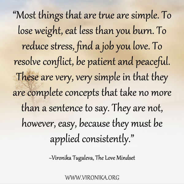 Most things that are true are simple. To lose weight, eat less than you burn. To reduce stress, find a job you love. To resolve conflict, be patient and peaceful. These are very, very simple in that they are complete concepts that take no more than a sentence to say. They are not, however, easy, because they must be applied consistently. Quote by Vironika Tugaleva from her book The Love Mindset.